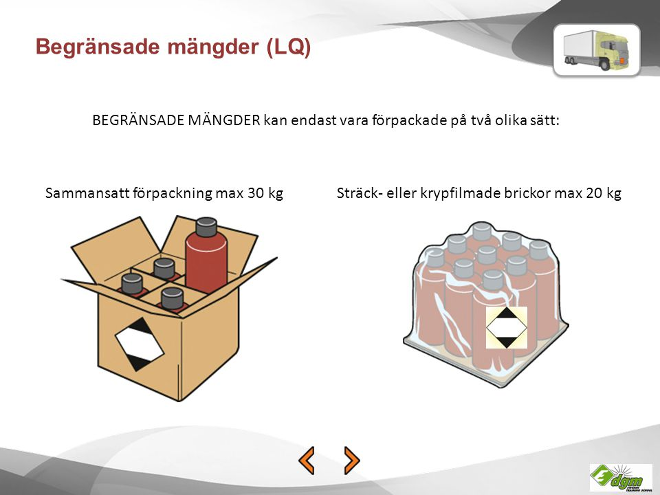 Begränsade mängder (LQ) BEGRÄNSADE MÄNGDER kan endast vara förpackade på två olika sätt: Sammansatt förpackning max 30 kgSträck- eller krypfilmade bri