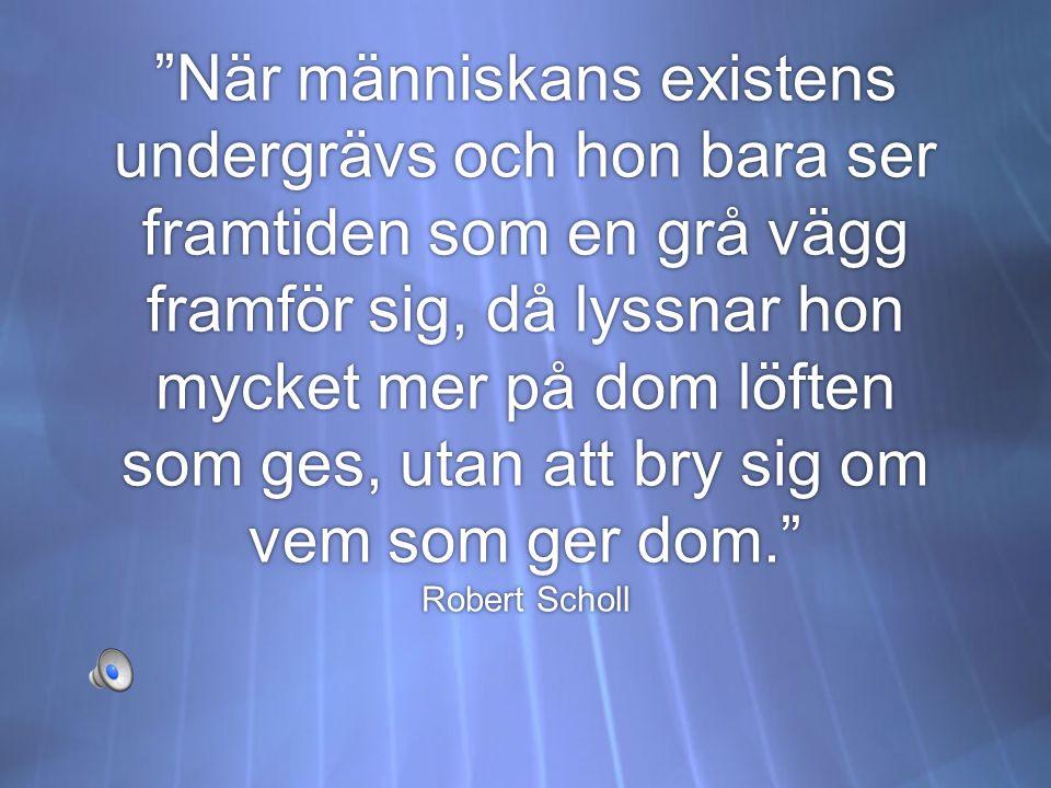 När människans existens undergrävs och hon bara ser framtiden som en grå vägg framför sig, då lyssnar hon mycket mer på dom löften som ges, utan att bry sig om vem som ger dom. Robert Scholl