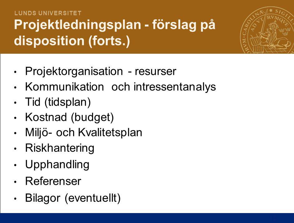 12 L U N D S U N I V E R S I T E T Projektledningsplan - förslag på disposition (forts.) Projektorganisation - resurser Kommunikation och intressentan