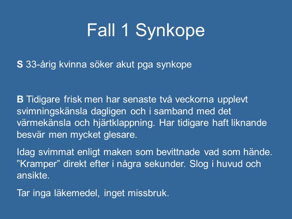 Fall 1 Synkope S 33-årig kvinna söker akut pga synkope B Tidigare frisk men har senaste två veckorna upplevt svimningskänsla dagligen och i samband me