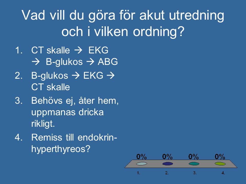 Vad vill du göra för akut utredning och i vilken ordning? 1.CT skalle  EKG  B-glukos  ABG 2.B-glukos  EKG  CT skalle 3.Behövs ej, åter hem, uppma