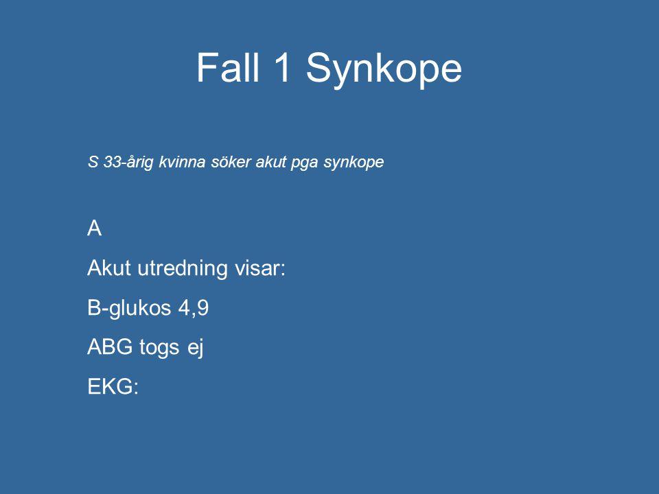 Fall 1 Synkope S 33-årig kvinna söker akut pga synkope A Akut utredning visar: B-glukos 4,9 ABG togs ej EKG: