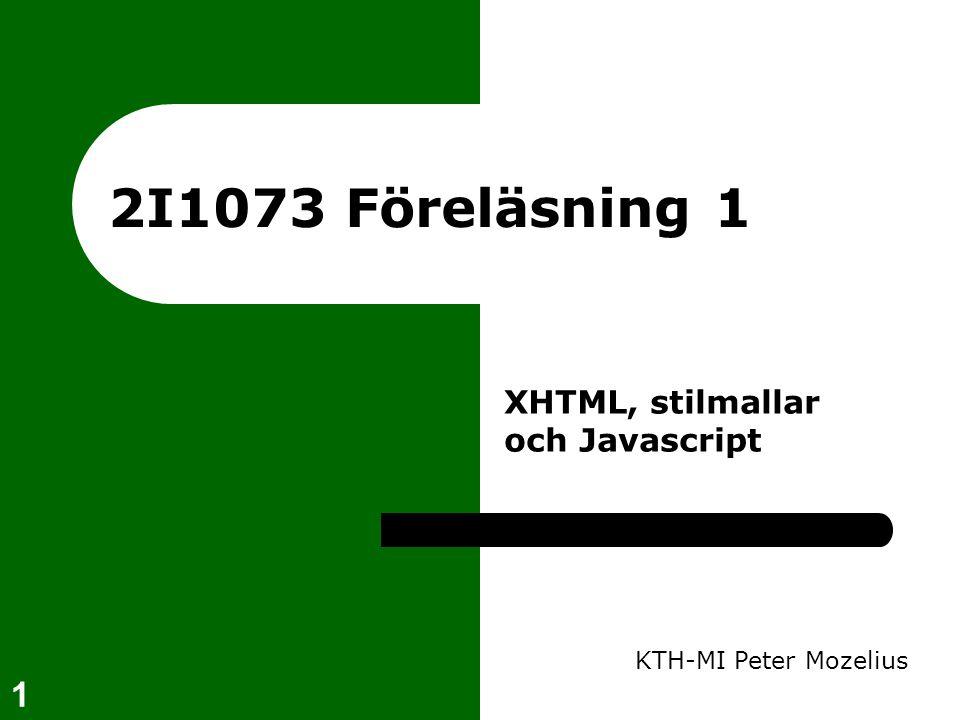 1 2I1073 Föreläsning 1 KTH-MI Peter Mozelius XHTML, stilmallar och Javascript