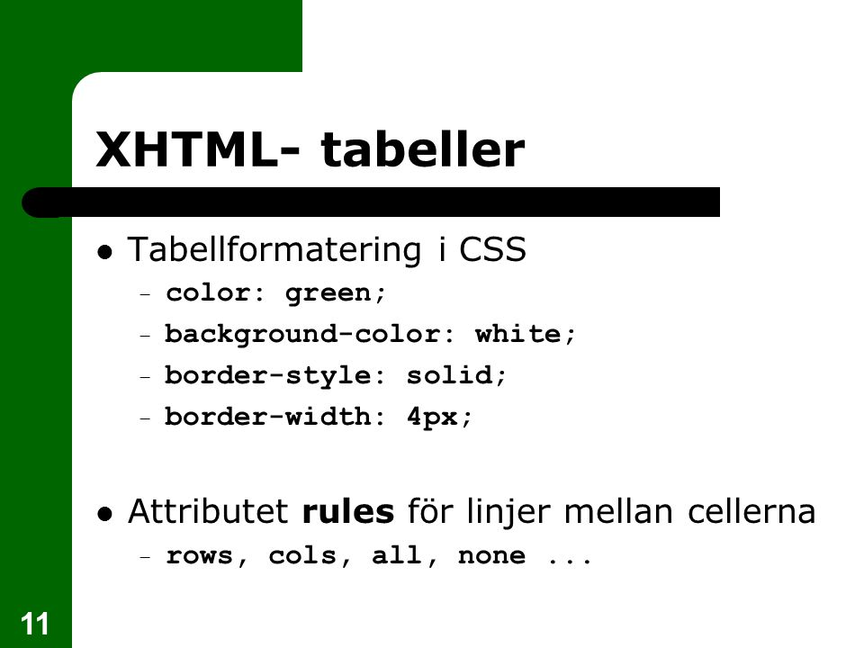 11 XHTML- tabeller Tabellformatering i CSS – color: green; – background-color: white; – border-style: solid; – border-width: 4px; Attributet rules för linjer mellan cellerna – rows, cols, all, none...