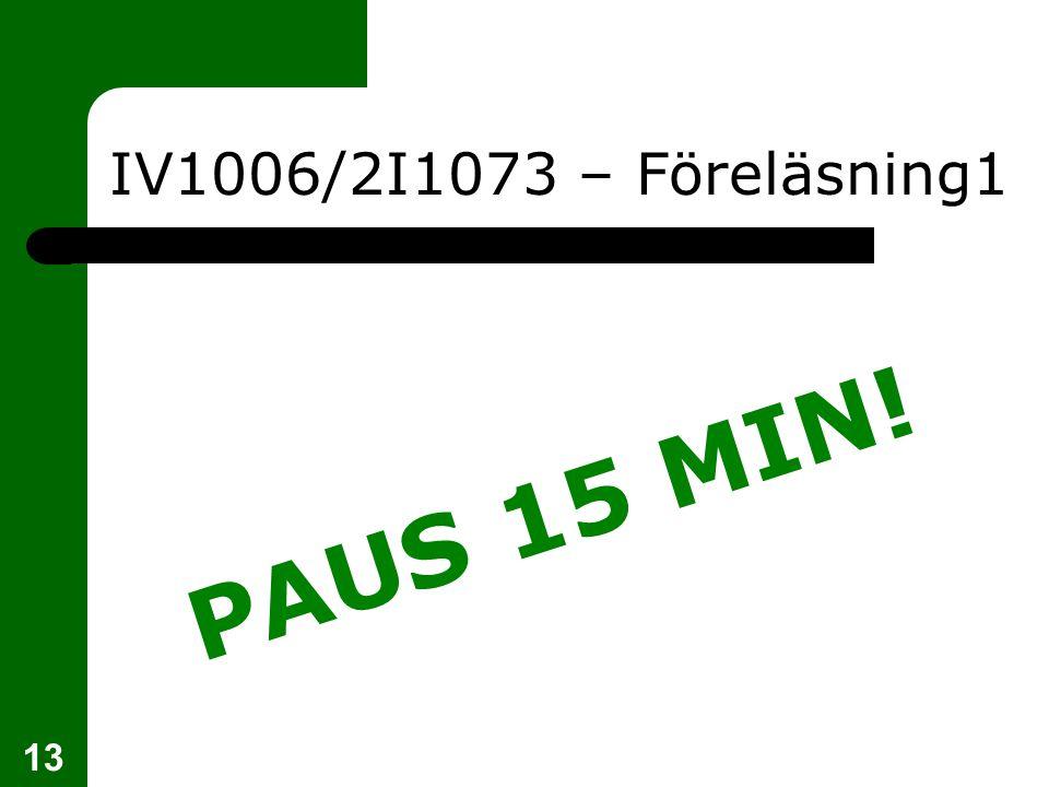 PAUS 15 MIN! 13 IV1006/2I1073 – Föreläsning1