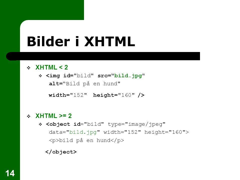 14 Bilder i XHTML  XHTML < 2  <img id= bild src= bild.jpg alt= Bild på en hund width= 152 height= 160 />  XHTML >= 2  <object id= bild type= image/jpeg data= bild.jpg width= 152 height= 160 > bild på en hund
