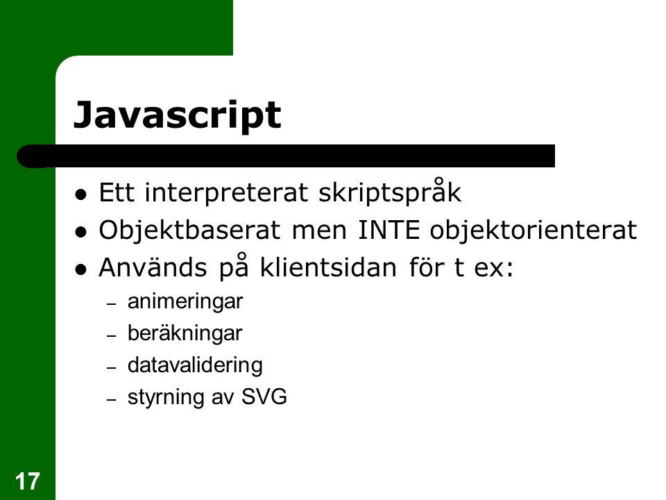 17 Javascript Ett interpreterat skriptspråk Objektbaserat men INTE objektorienterat Används på klientsidan för t ex: – animeringar – beräkningar – datavalidering – styrning av SVG