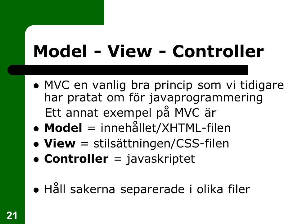 21 Model - View - Controller MVC en vanlig bra princip som vi tidigare har pratat om för javaprogrammering Ett annat exempel på MVC är Model = innehållet/XHTML-filen View = stilsättningen/CSS-filen Controller = javaskriptet Håll sakerna separerade i olika filer