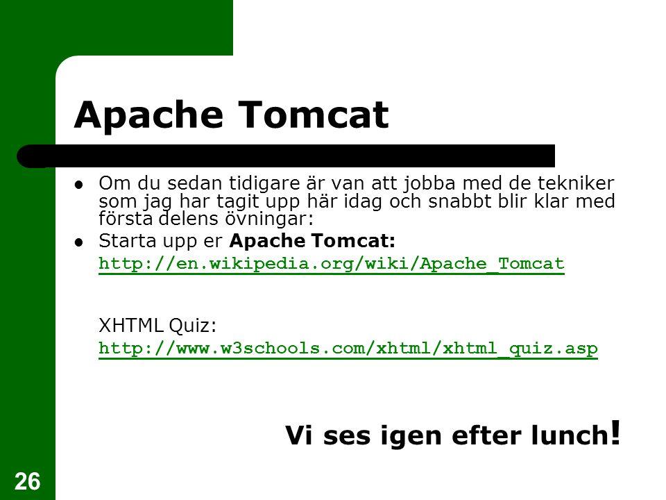 26 Apache Tomcat Om du sedan tidigare är van att jobba med de tekniker som jag har tagit upp här idag och snabbt blir klar med första delens övningar: Starta upp er Apache Tomcat:  http://en.wikipedia.org/wiki/Apache_Tomcat http://en.wikipedia.org/wiki/Apache_Tomcat  XHTML Quiz:  http://www.w3schools.com/xhtml/xhtml_quiz.asp http://www.w3schools.com/xhtml/xhtml_quiz.asp   Vi ses igen efter lunch !