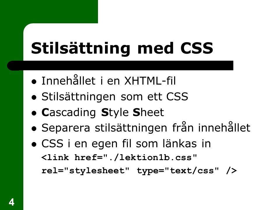 4 Stilsättning med CSS Innehållet i en XHTML-fil Stilsättningen som ett CSS Cascading Style Sheet Separera stilsättningen från innehållet CSS i en egen fil som länkas in 