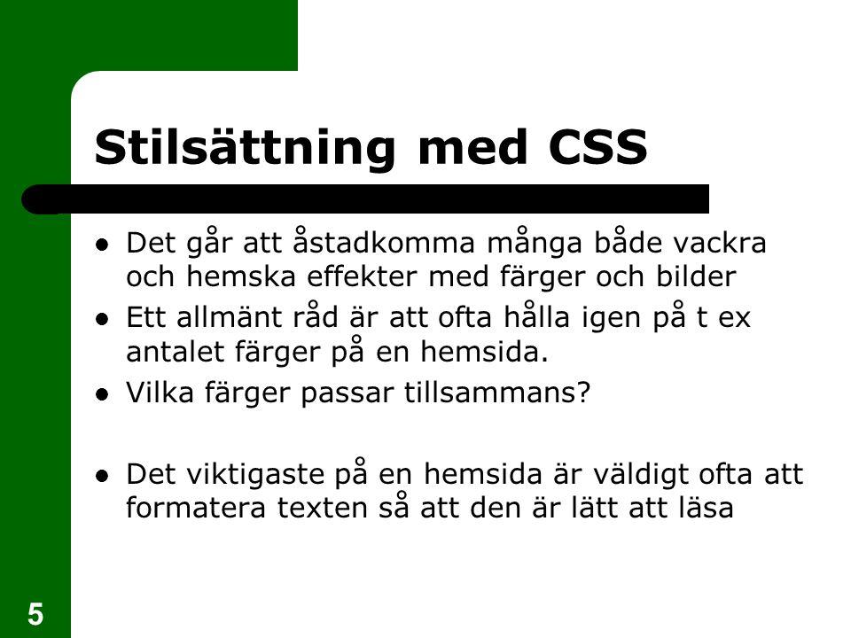 5 Stilsättning med CSS Det går att åstadkomma många både vackra och hemska effekter med färger och bilder Ett allmänt råd är att ofta hålla igen på t ex antalet färger på en hemsida.