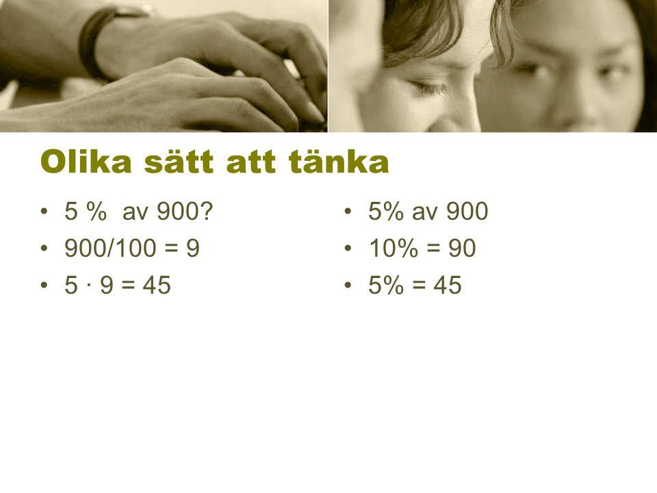 Olika sätt att tänka 5 % av 900 900/100 = 9 5 ∙ 9 = 45 5% av 900 10% = 90 5% = 45
