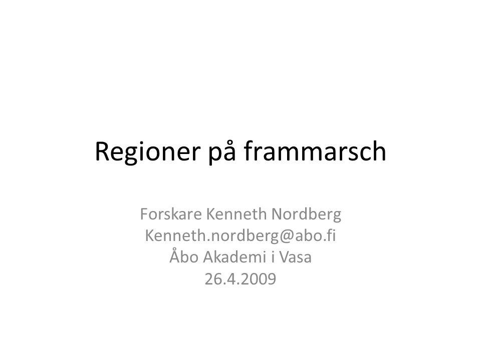 Regioner på frammarsch Forskare Kenneth Nordberg Kenneth.nordberg@abo.fi Åbo Akademi i Vasa 26.4.2009