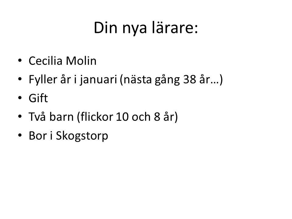 Din nya lärare: Cecilia Molin Fyller år i januari (nästa gång 38 år…) Gift Två barn (flickor 10 och 8 år) Bor i Skogstorp