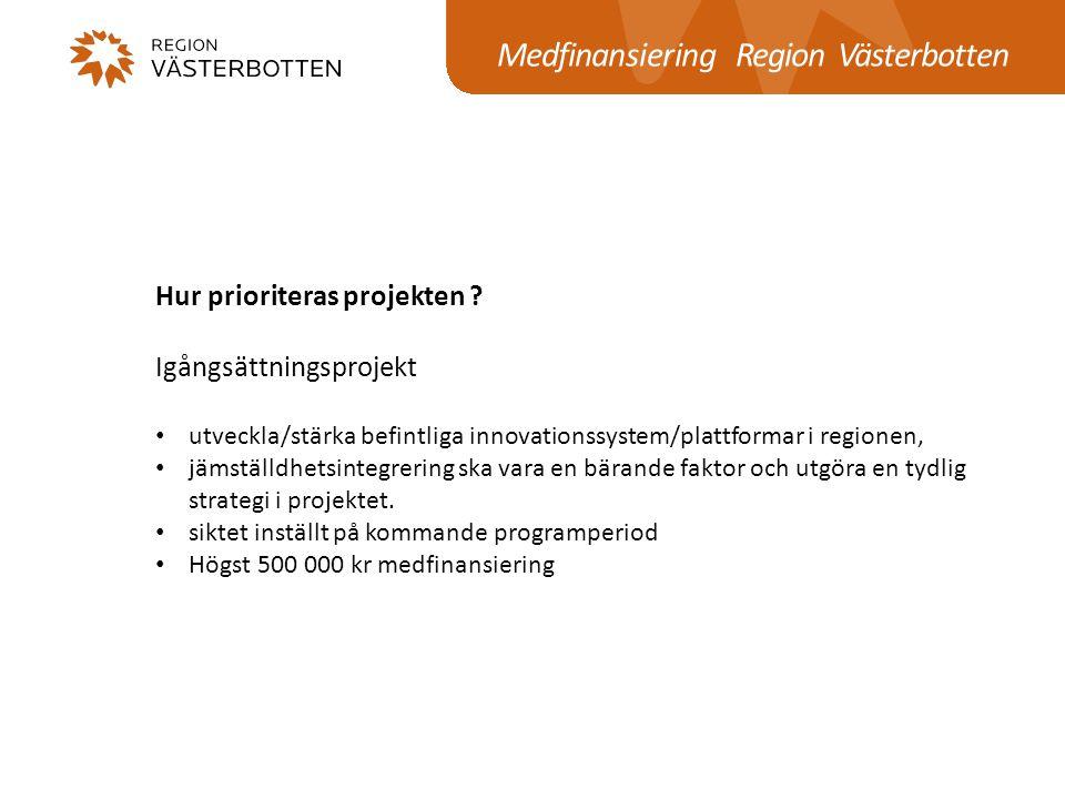 Medfinansiering Region Västerbotten Hur prioriteras projekten ? Igångsättningsprojekt utveckla/stärka befintliga innovationssystem/plattformar i regio