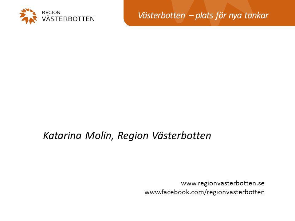 Västerbotten – plats för nya tankar www.regionvasterbotten.se www.facebook.com/regionvasterbotten Katarina Molin, Region Västerbotten
