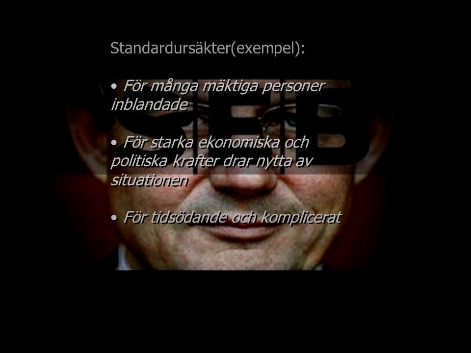 Standardursäkter(exempel): För många mäktiga personer inblandade För starka ekonomiska och politiska krafter drar nytta av situationen Standardursäkte