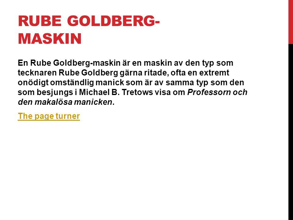 RUBE GOLDBERG- MASKIN En Rube Goldberg-maskin är en maskin av den typ som tecknaren Rube Goldberg gärna ritade, ofta en extremt onödigt omständlig manick som är av samma typ som den som besjungs i Michael B.