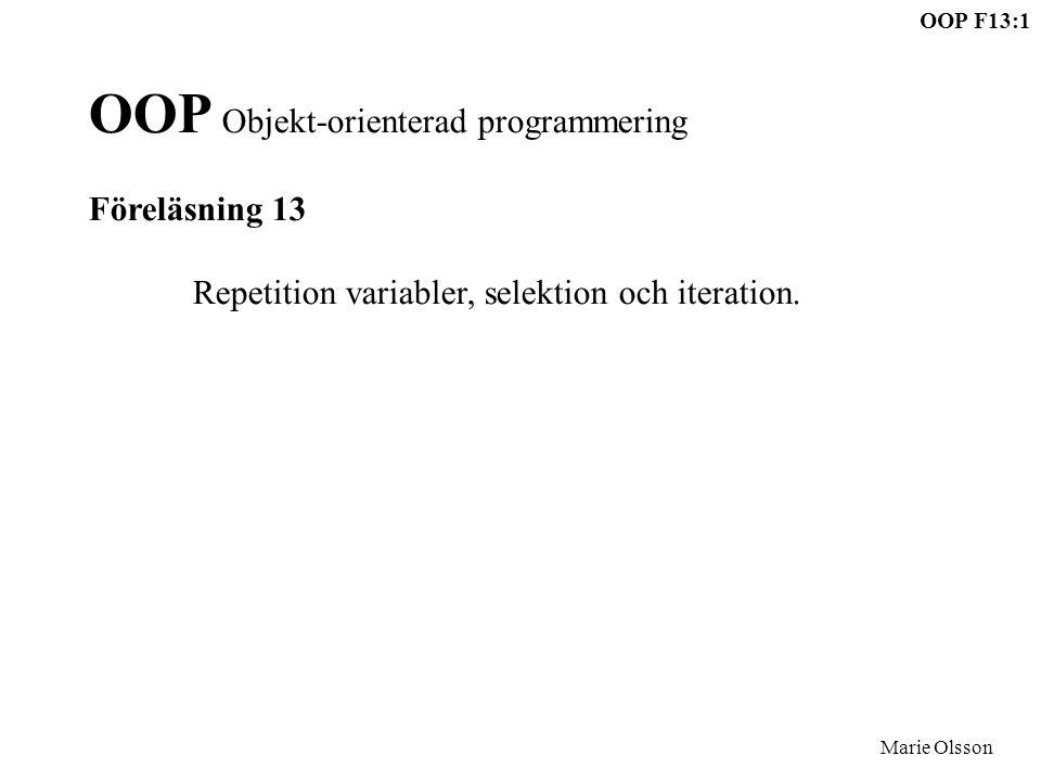 OOP F13:1 Marie Olsson OOP Objekt-orienterad programmering Föreläsning 13 Repetition variabler, selektion och iteration.