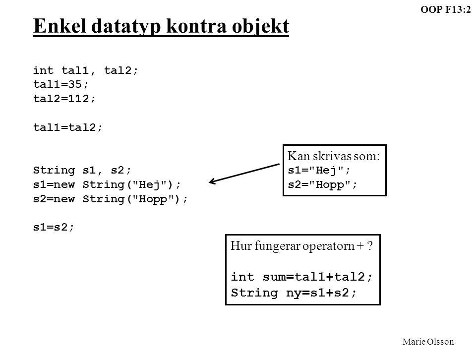 OOP F13:2 Marie Olsson Enkel datatyp kontra objekt int tal1, tal2; tal1=35; tal2=112; tal1=tal2; String s1, s2; s1=new String( Hej ); s2=new String( Hopp ); s1=s2; Kan skrivas som: s1= Hej ; s2= Hopp ; Hur fungerar operatorn + .