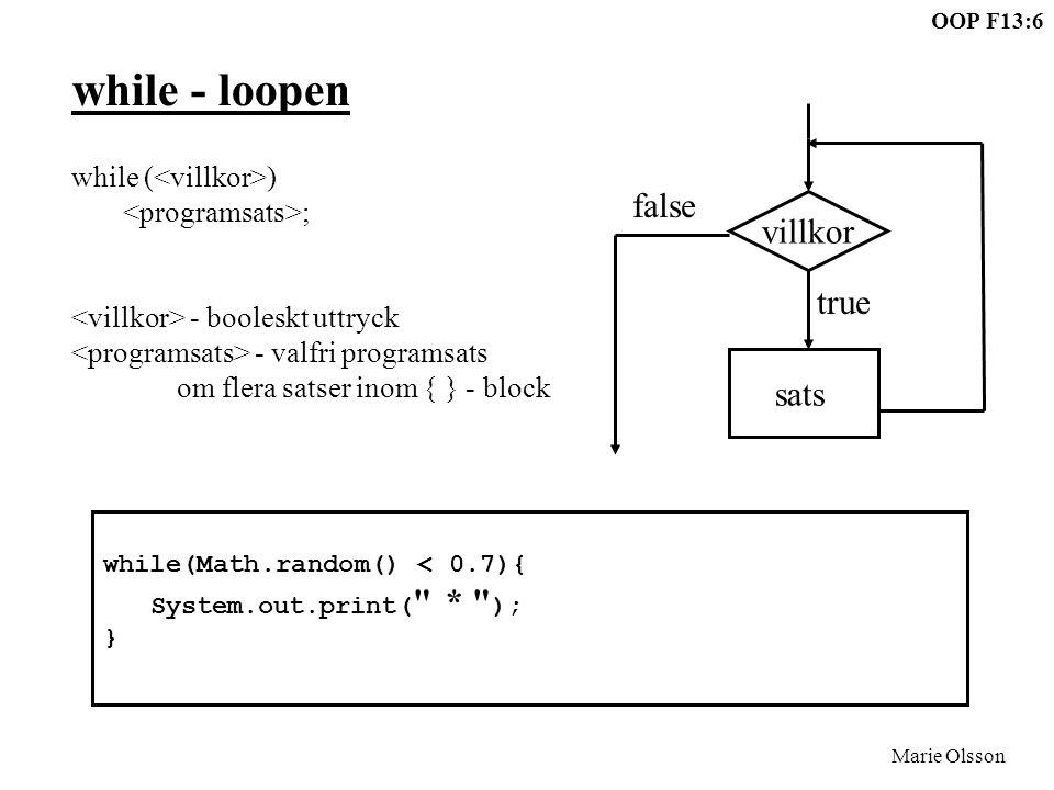 OOP F13:6 Marie Olsson while - loopen while ( ) ; - booleskt uttryck - valfri programsats om flera satser inom { } - block villkor sats true false while(Math.random() < 0.7){ System.out.print( * ); }