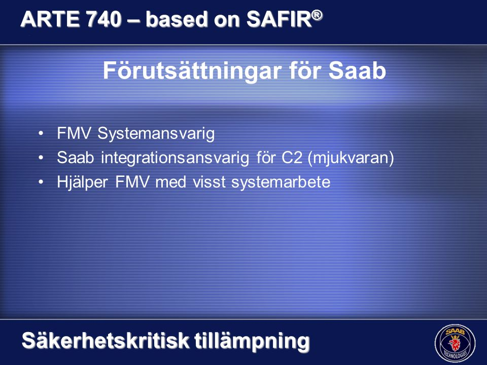 Förutsättningar för Saab FMV Systemansvarig Saab integrationsansvarig för C2 (mjukvaran) Hjälper FMV med visst systemarbete ARTE 740 – based on SAFIR