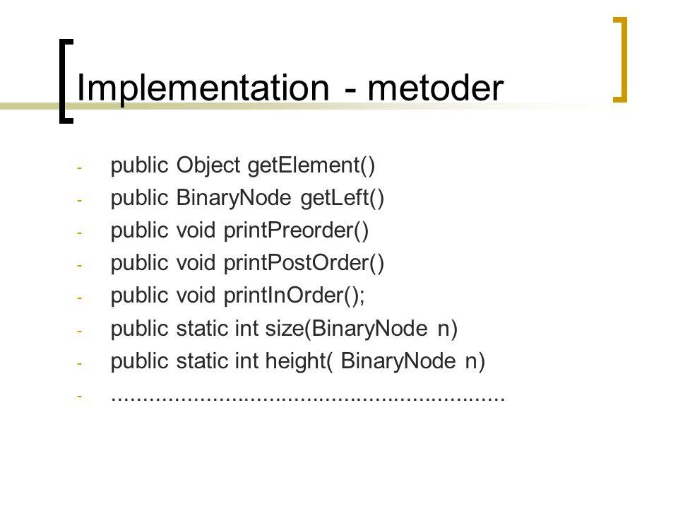 Implementation - metoder - public Object getElement() - public BinaryNode getLeft() - public void printPreorder() - public void printPostOrder() - pub