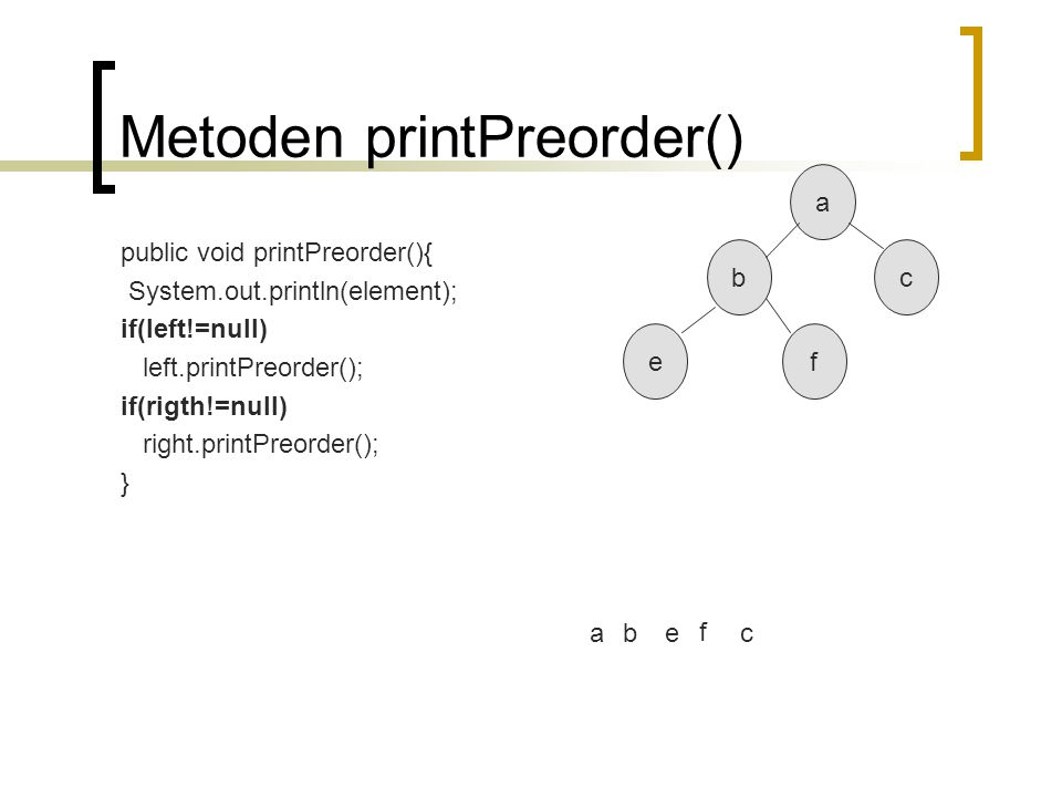 Metoden printPreorder() public void printPreorder(){ System.out.println(element); if(left!=null) left.printPreorder(); if(rigth!=null) right.printPreo