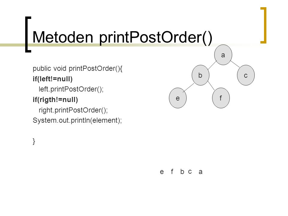 Metoden printPostOrder() public void printPostOrder(){ if(left!=null) left.printPostOrder(); if(rigth!=null) right.printPostOrder(); System.out.printl