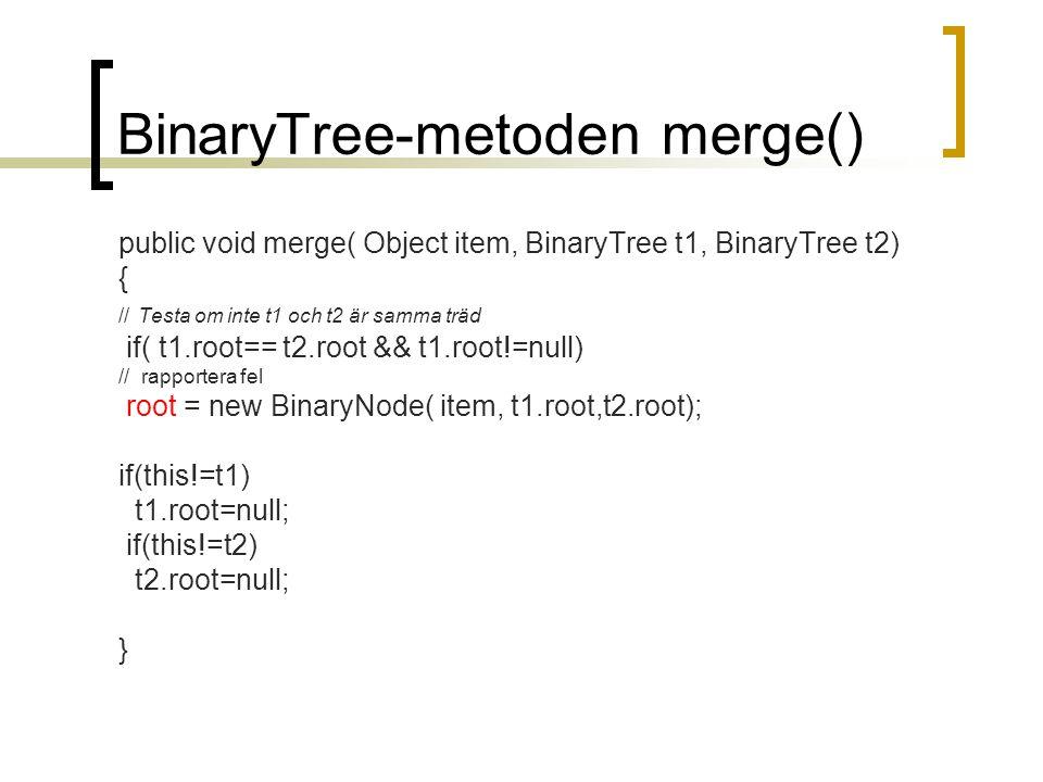 BinaryTree-metoden merge() public void merge( Object item, BinaryTree t1, BinaryTree t2) { // Testa om inte t1 och t2 är samma träd if( t1.root== t2.r