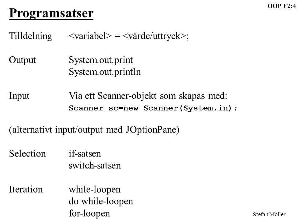OOP F2:4 Stefan Möller Programsatser Tilldelning = ; OutputSystem.out.print System.out.println InputVia ett Scanner-objekt som skapas med: Scanner sc=new Scanner(System.in); (alternativt input/output med JOptionPane) Selectionif-satsen switch-satsen Iterationwhile-loopen do while-loopen for-loopen