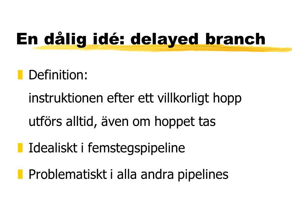 En dålig idé: delayed branch zDefinition: instruktionen efter ett villkorligt hopp utförs alltid, även om hoppet tas zIdealiskt i femstegspipeline zProblematiskt i alla andra pipelines