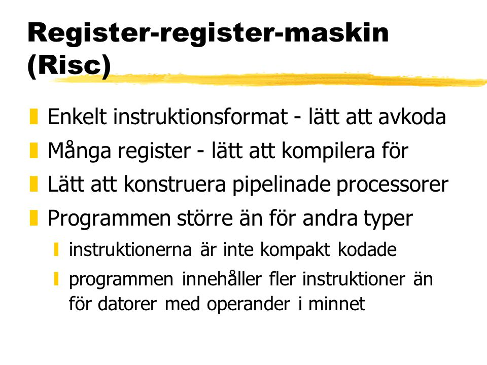 Register-register-maskin (Risc) zEnkelt instruktionsformat - lätt att avkoda zMånga register - lätt att kompilera för zLätt att konstruera pipelinade processorer zProgrammen större än för andra typer yinstruktionerna är inte kompakt kodade yprogrammen innehåller fler instruktioner än för datorer med operander i minnet