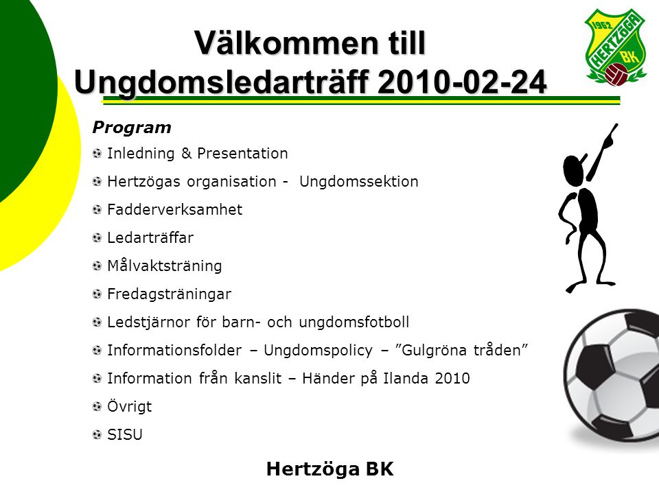 Hertzöga BK Välkommen till Ungdomsledarträff 2010-02-24 Program Inledning & Presentation Hertzögas organisation - Ungdomssektion Fadderverksamhet Leda