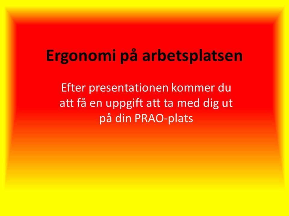 Ergonomi på arbetsplatsen Efter presentationen kommer du att få en uppgift att ta med dig ut på din PRAO-plats