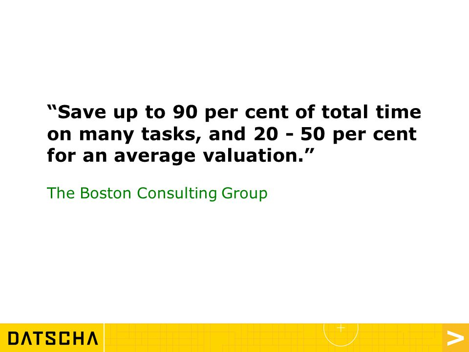 Save up to 90 per cent of total time on many tasks, and 20 - 50 per cent for an average valuation. The Boston Consulting Group