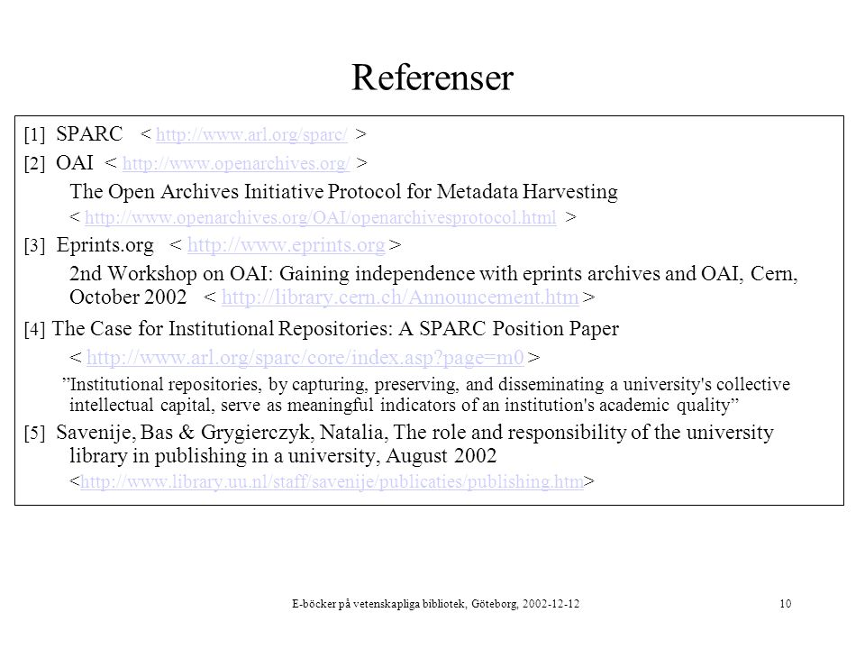 E-böcker på vetenskapliga bibliotek, Göteborg, 2002-12-1210 Referenser [1] SPARC http://www.arl.org/sparc/ [2] OAI http://www.openarchives.org/ The Open Archives Initiative Protocol for Metadata Harvesting http://www.openarchives.org/OAI/openarchivesprotocol.html [3] Eprints.org http://www.eprints.org 2nd Workshop on OAI: Gaining independence with eprints archives and OAI, Cern, October 2002 http://library.cern.ch/Announcement.htm [4] The Case for Institutional Repositories: A SPARC Position Paper http://www.arl.org/sparc/core/index.asp page=m0 Institutional repositories, by capturing, preserving, and disseminating a university s collective intellectual capital, serve as meaningful indicators of an institution s academic quality [5] Savenije, Bas & Grygierczyk, Natalia, The role and responsibility of the university library in publishing in a university, August 2002 http://www.library.uu.nl/staff/savenije/publicaties/publishing.htm