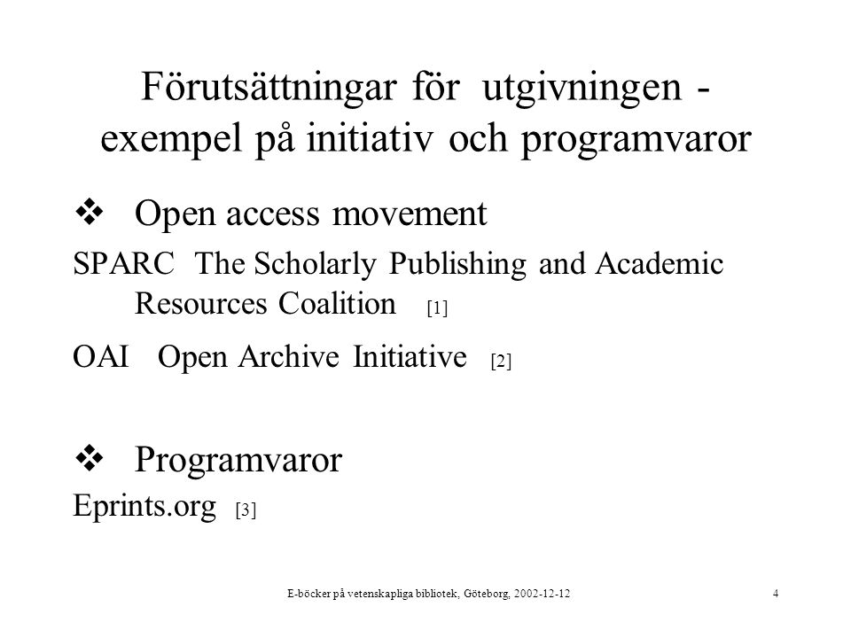 E-böcker på vetenskapliga bibliotek, Göteborg, 2002-12-124 Förutsättningar för utgivningen - exempel på initiativ och programvaror  Open access movement SPARC The Scholarly Publishing and Academic Resources Coalition [1] OAI Open Archive Initiative [2]  Programvaror Eprints.org [3]