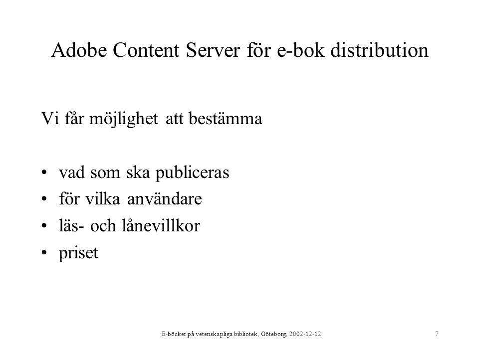E-böcker på vetenskapliga bibliotek, Göteborg, 2002-12-127 Adobe Content Server för e-bok distribution Vi får möjlighet att bestämma vad som ska publiceras för vilka användare läs- och lånevillkor priset