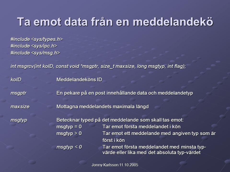 Jonny Karlsson 11.10.2005 Ta emot data från en meddelandekö #include #include int msgrcv(int koID, const void *msgptr, size_t maxsize, long msgtyp, int flag); koIDMeddelandeköns ID msgptrEn pekare på en post innehållande data och meddelandetyp maxsizeMottagna meddelandets maximala längd msgtypBetecknar typed på det meddelande som skall tas emot: msgtyp = 0Tar emot första meddelandet i kön msgtyp > 0Tar emot ett meddelande med angiven typ som är först i kön msgtyp < 0Tar emot första meddelandet med minsta typ- värde eller lika med det absoluta typ-värdet