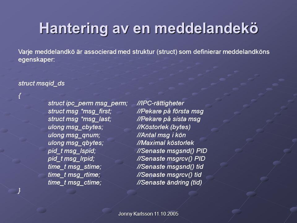 Jonny Karlsson 11.10.2005 Hantering av en meddelandekö Varje meddelandkö är associerad med struktur (struct) som definierar meddelandköns egenskaper: struct msqid_ds { struct ipc_perm msg_perm; //IPC-rättigheter struct msg *msg_first; //Pekare på första msg struct msg *msg_last; //Pekare på sista msg ulong msg_cbytes; //Köstorlek (bytes) ulong msg_qnum; //Antal msg i kön ulong msg_qbytes;//Maximal köstorlek pid_t msg_lspid; //Senaste msgsnd() PID pid_t msg_lrpid; //Senaste msgrcv() PID time_t msg_stime; //Senaste msgsnd() tid time_t msg_rtime; //Senaste msgrcv() tid time_t msg_ctime; //Senaste ändring (tid) }