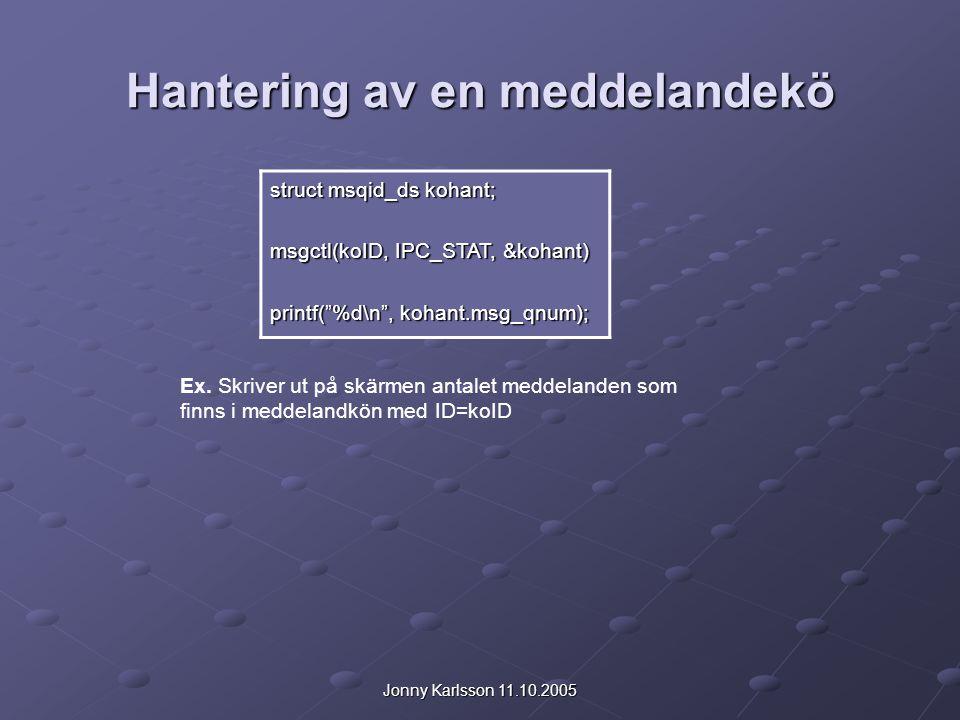 Jonny Karlsson 11.10.2005 Hantering av en meddelandekö struct msqid_ds kohant; msgctl(koID, IPC_STAT, &kohant) printf( %d\n , kohant.msg_qnum); Ex.