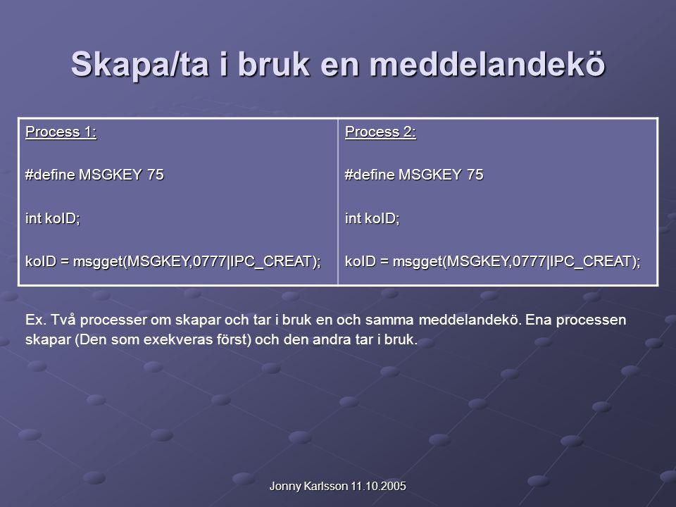 Jonny Karlsson 11.10.2005 Skapa/ta i bruk en meddelandekö Process 1: #define MSGKEY 75 int koID; koID = msgget(MSGKEY,0777|IPC_CREAT); Process 2: #define MSGKEY 75 int koID; koID = msgget(MSGKEY,0777|IPC_CREAT); Ex.