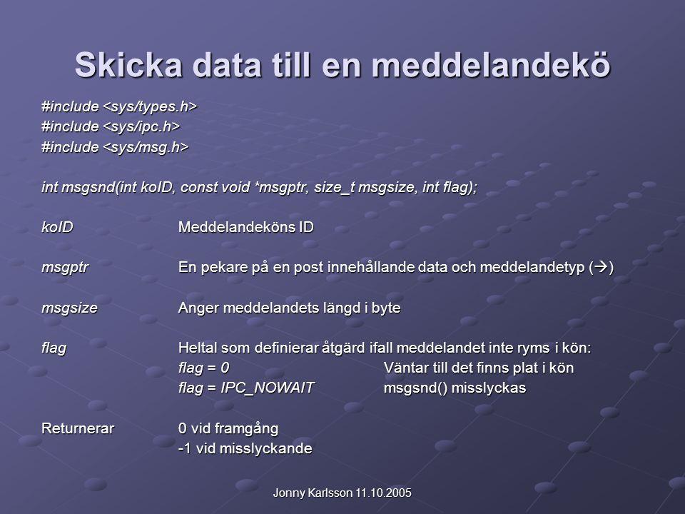 Jonny Karlsson 11.10.2005 Skicka data till en meddelandekö #include #include int msgsnd(int koID, const void *msgptr, size_t msgsize, int flag); koIDMeddelandeköns ID msgptrEn pekare på en post innehållande data och meddelandetyp (  ) msgsizeAnger meddelandets längd i byte flagHeltal som definierar åtgärd ifall meddelandet inte ryms i kön: flag = 0 Väntar till det finns plat i kön flag = IPC_NOWAITmsgsnd() misslyckas Returnerar0 vid framgång -1 vid misslyckande