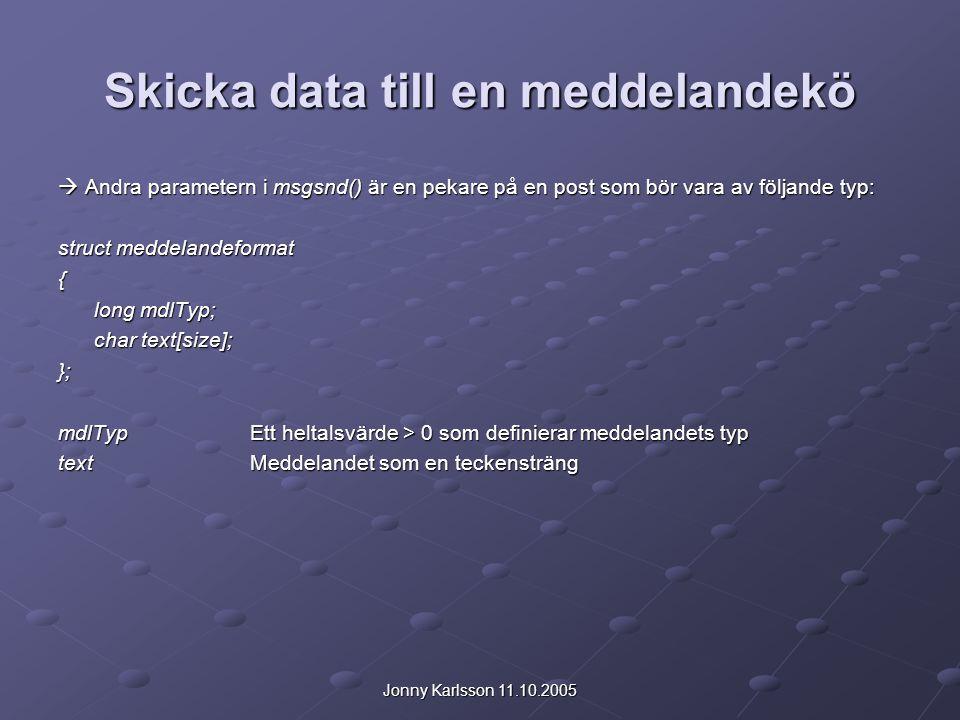 Jonny Karlsson 11.10.2005 Skicka data till en meddelandekö  Andra parametern i msgsnd() är en pekare på en post som bör vara av följande typ: struct meddelandeformat { long mdlTyp; char text[size]; }; mdlTypEtt heltalsvärde > 0 som definierar meddelandets typ textMeddelandet som en teckensträng