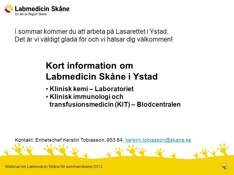 Kort information om Labmedicin Skåne i Ystad Klinisk kemi – Laboratoriet Klinisk immunologi och transfusionsmedicin (KIT) – Blodcentralen Webinar om Labmedicin Skåne för sommarvikarier 2013 I sommar kommer du att arbeta på Lasarettet i Ystad.