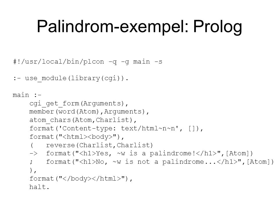 Palindrom-exempel: Prolog #!/usr/local/bin/plcon -q -g main -s :- use_module(library(cgi)). main :- cgi_get_form(Arguments), member(word(Atom),Argumen
