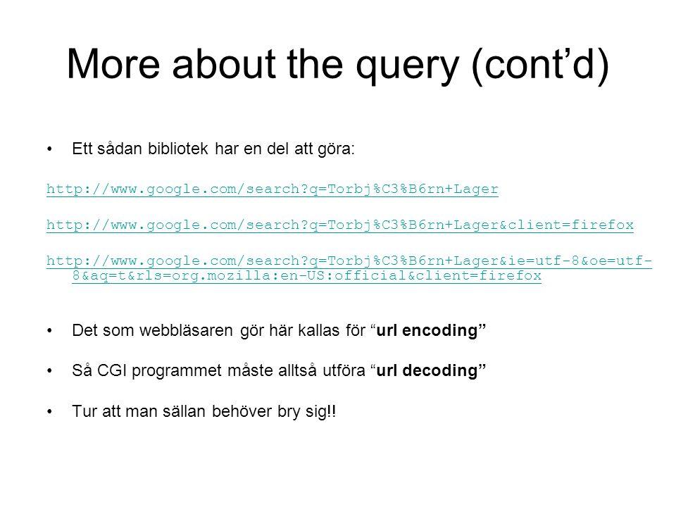 More about the query (cont'd) Ett sådan bibliotek har en del att göra: http://www.google.com/search q=Torbj%C3%B6rn+Lager &client=firefox http://www.google.com/search q=Torbj%C3%B6rn+Lager&ie=utf-8&oe=utf- 8&aq=t&rls=org.mozilla:en-US:official&client=firefox Det som webbläsaren gör här kallas för url encoding Så CGI programmet måste alltså utföra url decoding Tur att man sällan behöver bry sig!!