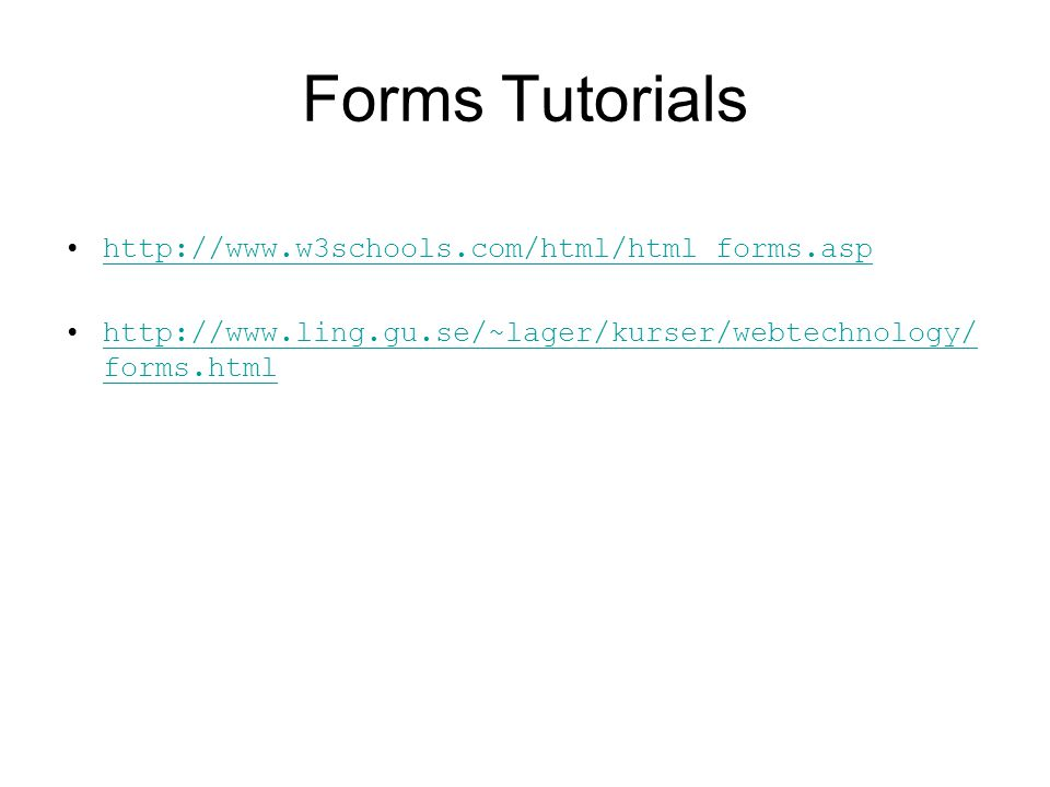Forms Tutorials http://www.w3schools.com/html/html_forms.asp http://www.ling.gu.se/~lager/kurser/webtechnology/ forms.htmlhttp://www.ling.gu.se/~lager