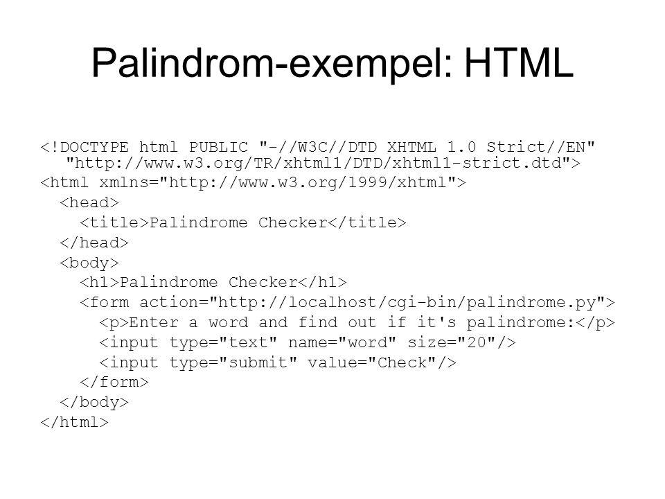 Palindrom-exempel : Python #!/usr/local/bin/python import cgi form = cgi.FieldStorage() word = form[ word ].value print Content-type: text/html\n\n print if word == word[::-1]: print Yes, %s is a palindrome %(word,) else: print No, %s is not a palindrome %(word,) print